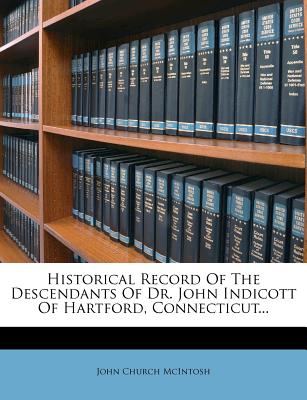 Historical Record of the Descendants of Dr. John Indicott of Hartford, Connecticut...